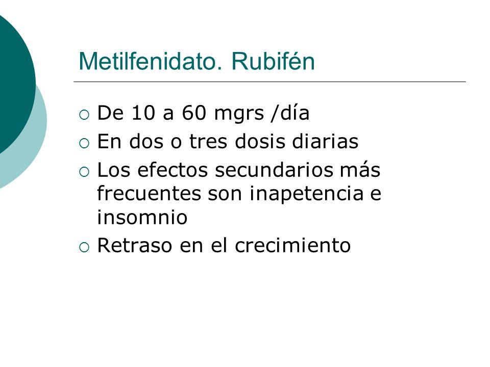 Metilfenidato. Rubifén De 10 a 60 mgrs /día En dos o tres dosis diarias Los efectos secundarios más frecuentes son inapetencia e insomnio Retraso en e