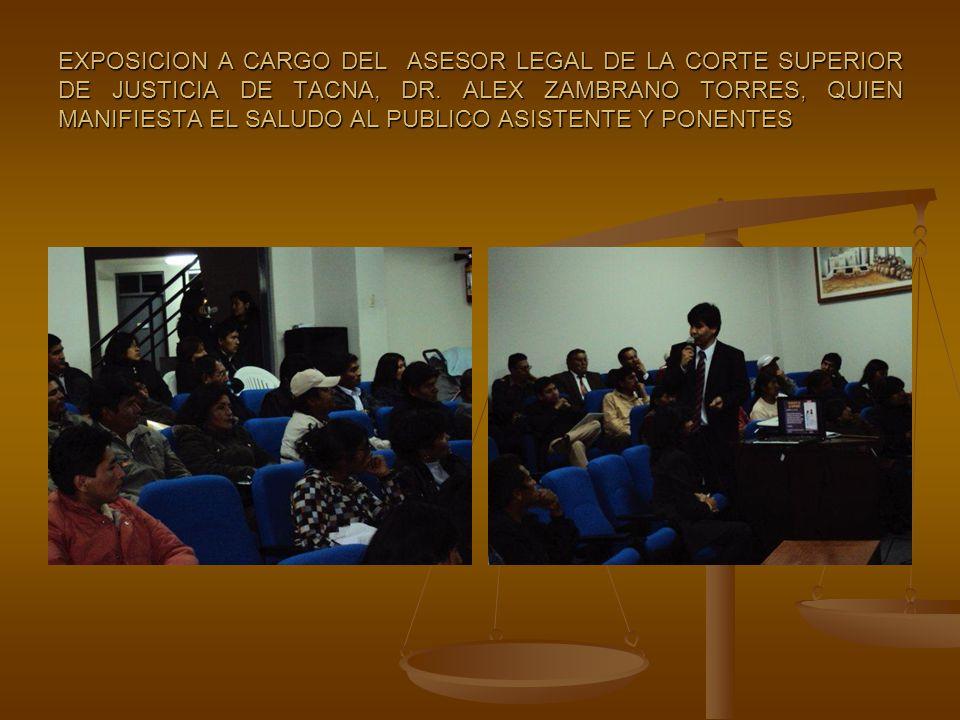 EXPOSICION A CARGO DEL ASESOR LEGAL DE LA CORTE SUPERIOR DE JUSTICIA DE TACNA, DR. ALEX ZAMBRANO TORRES, QUIEN MANIFIESTA EL SALUDO AL PUBLICO ASISTEN