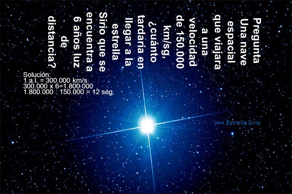 Pregunta Una nave espacial que viajara a una velocidad de 150.000 km/sg, ¿cuánto tardaría en llegar a la estrella Sirio que se encuentra a 6 años luz de distancia.