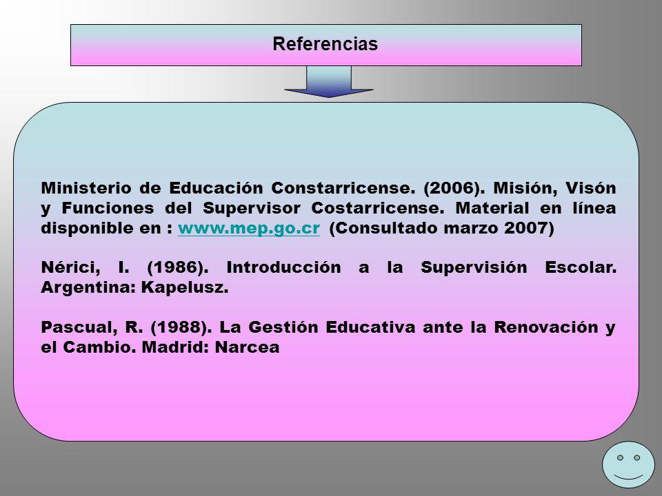 Referencias Ministerio de Educación Constarricense. (2006). Misión, Visón y Funciones del Supervisor Costarricense. Material en línea disponible en :