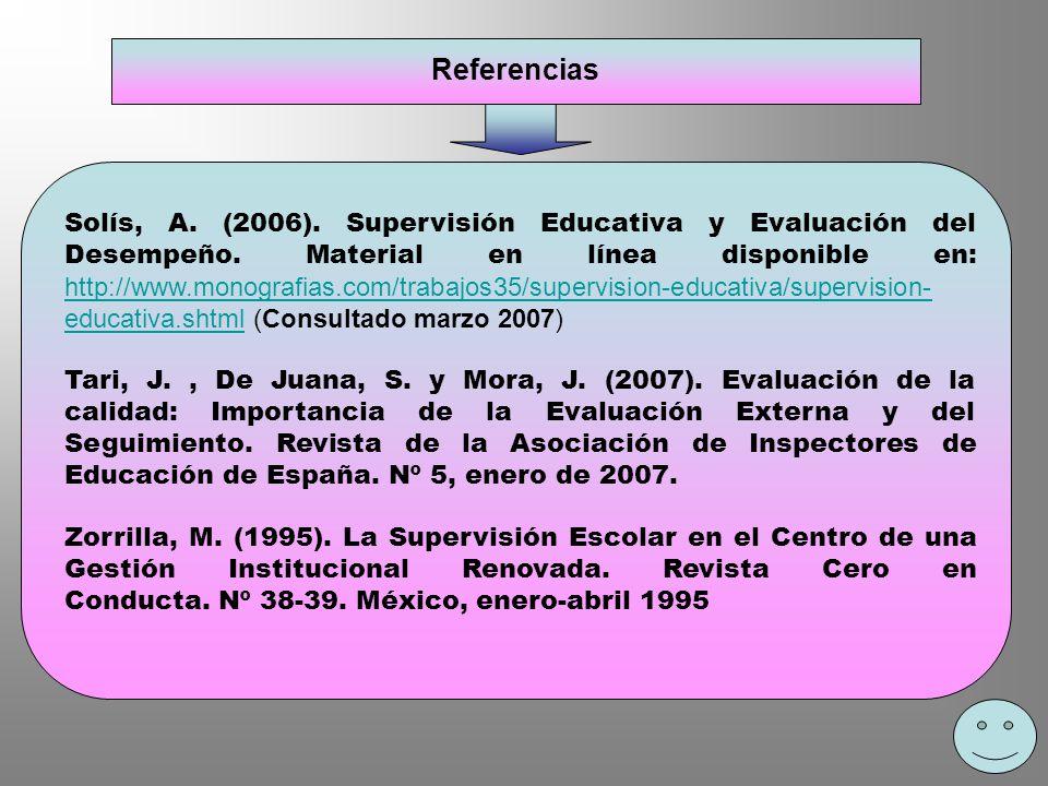 Referencias Solís, A. (2006). Supervisión Educativa y Evaluación del Desempeño. Material en línea disponible en: http://www.monografias.com/trabajos35