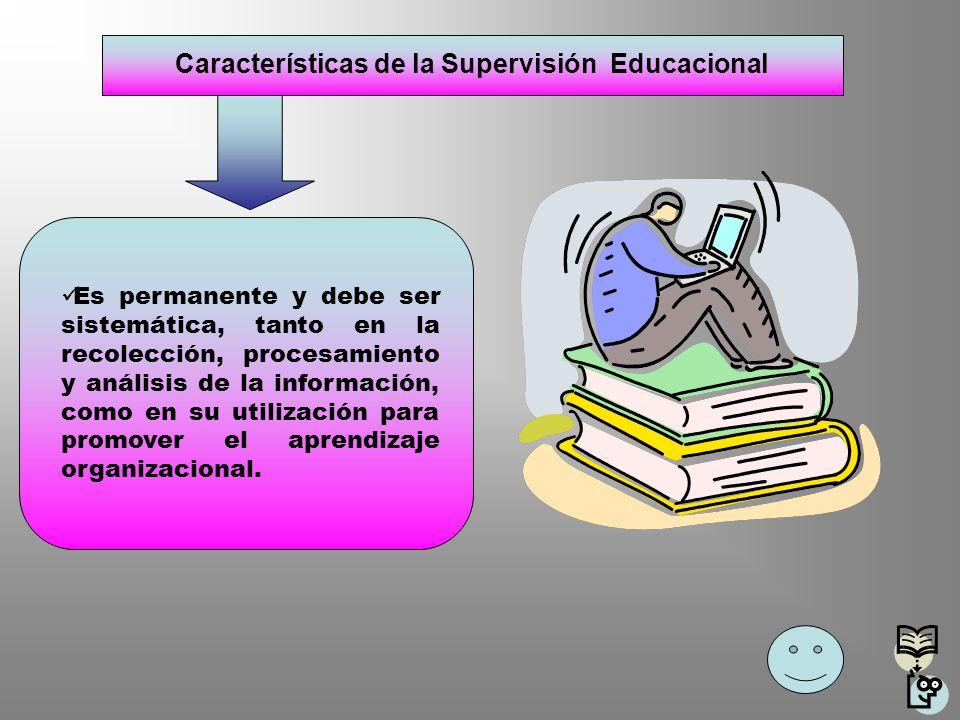 Características de la Supervisión Educacional Es permanente y debe ser sistemática, tanto en la recolección, procesamiento y análisis de la informació