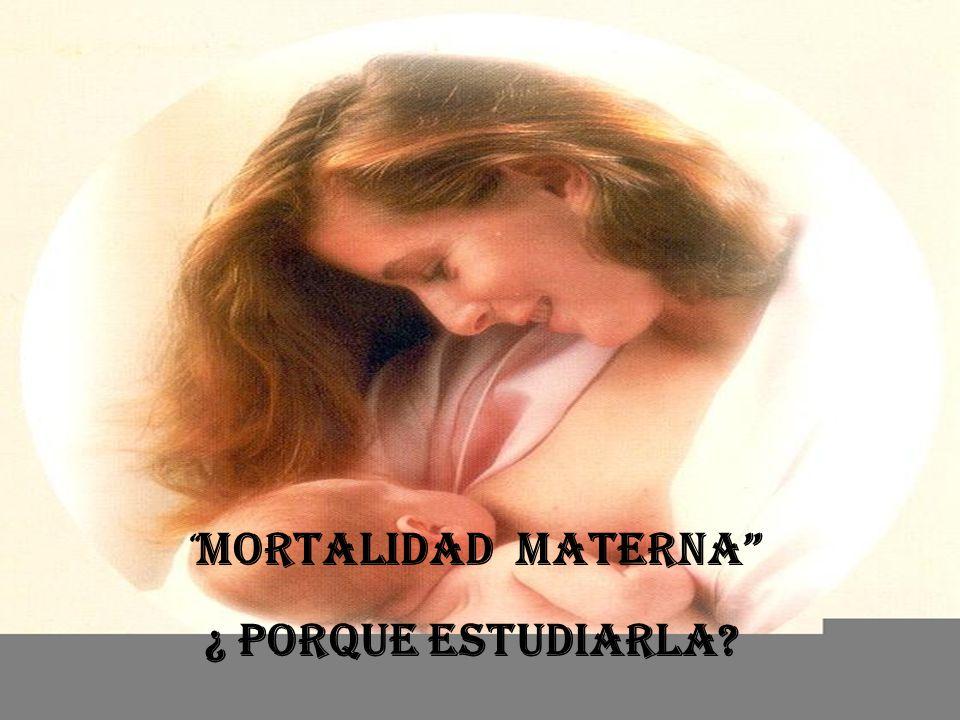 Atención calificada durante el parto: Una estrategia clave para la Maternidad Segura MORTALIDAD Materna ¿ Porque Estudiarla?