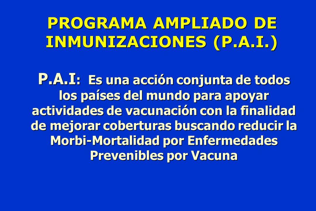 PROGRAMA AMPLIADO DE INMUNIZACIONES (P.A.I.) P.A.I : Es una acción conjunta de todos los países del mundo para apoyar actividades de vacunación con la finalidad de mejorar coberturas buscando reducir la Morbi-Mortalidad por Enfermedades Prevenibles por Vacuna