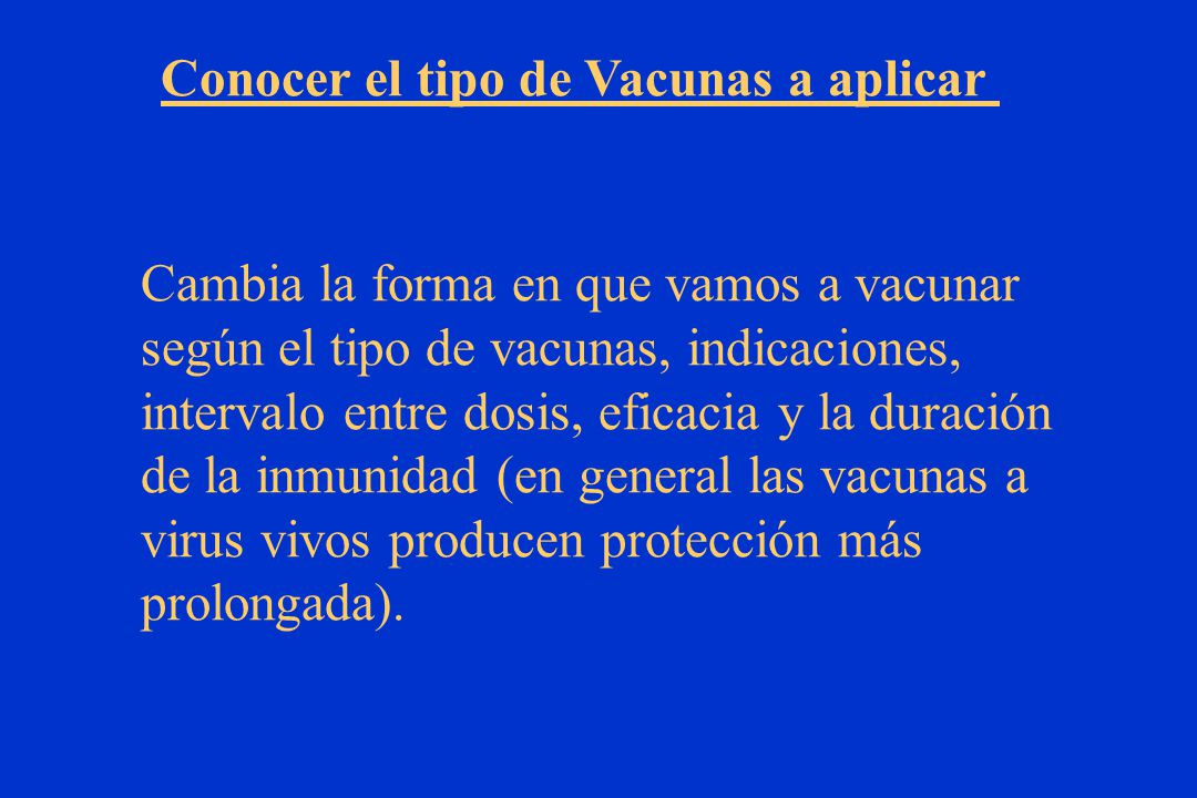 Cambia la forma en que vamos a vacunar según el tipo de vacunas, indicaciones, intervalo entre dosis, eficacia y la duración de la inmunidad (en general las vacunas a virus vivos producen protección más prolongada).