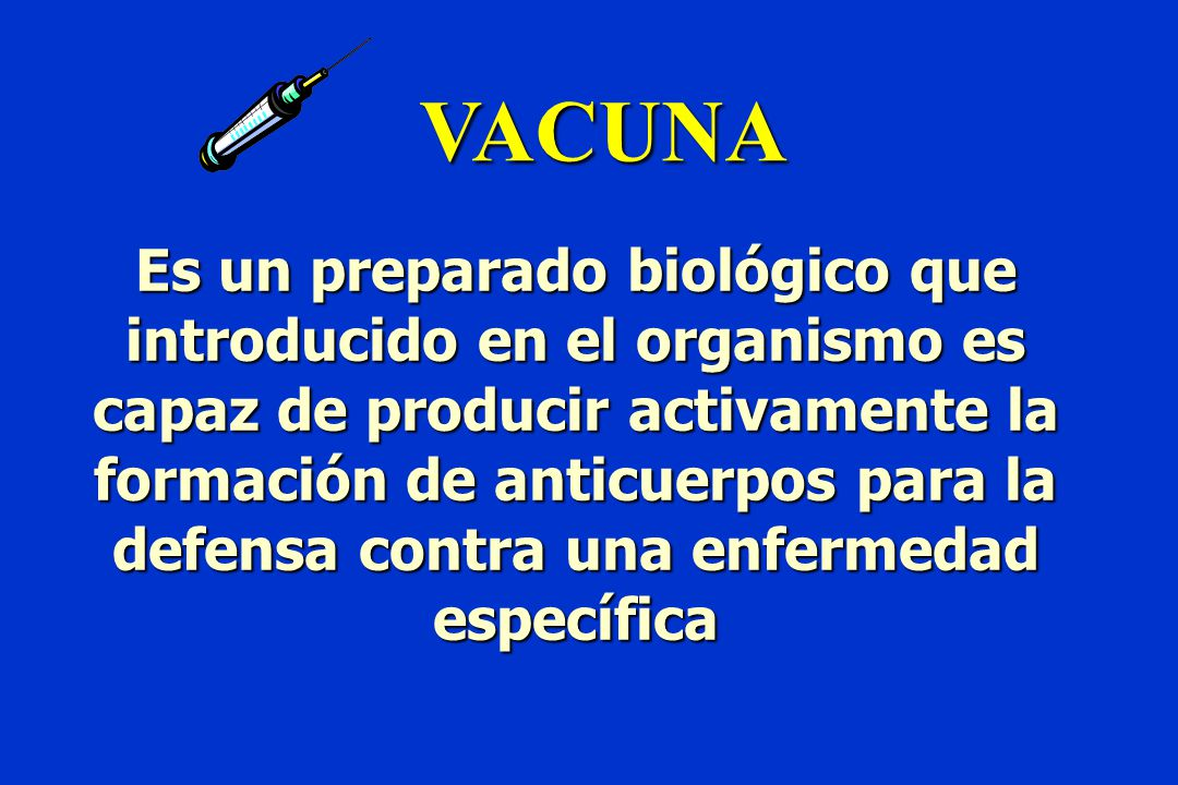 VACUNA Es un preparado biológico que introducido en el organismo es capaz de producir activamente la formación de anticuerpos para la defensa contra una enfermedad específica