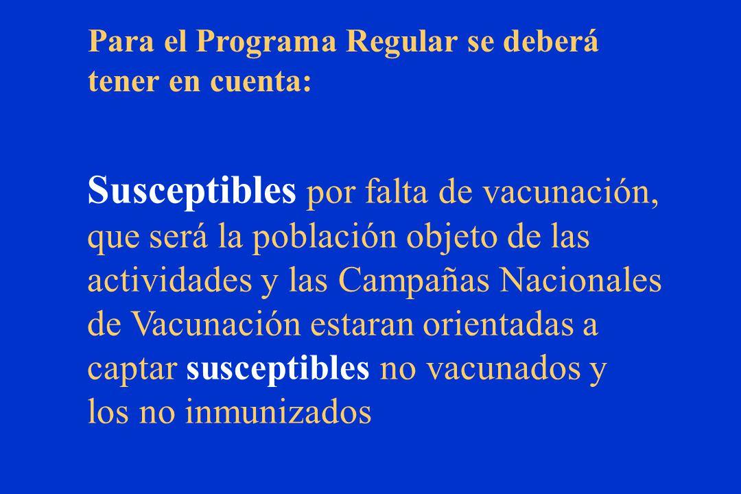 Para el Programa Regular se deberá tener en cuenta: Susceptibles por falta de vacunación, que será la población objeto de las actividades y las Campañas Nacionales de Vacunación estaran orientadas a captar susceptibles no vacunados y los no inmunizados