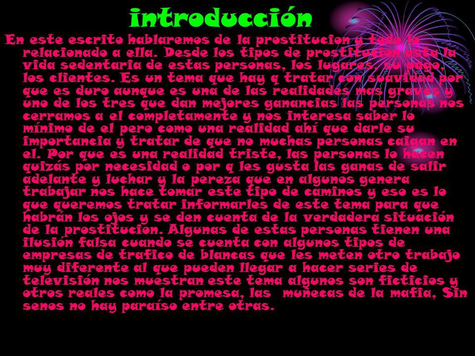 introducción En este escrito hablaremos de la prostitucion y todo lo relacionado a ella. Desde los tipos de prostitucion asta la vida sedentaria de es