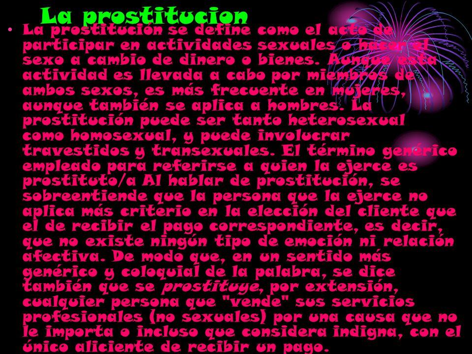 La prostitucion La prostitución se define como el acto de participar en actividades sexuales o hacer el sexo a cambio de dinero o bienes. Aunque esta
