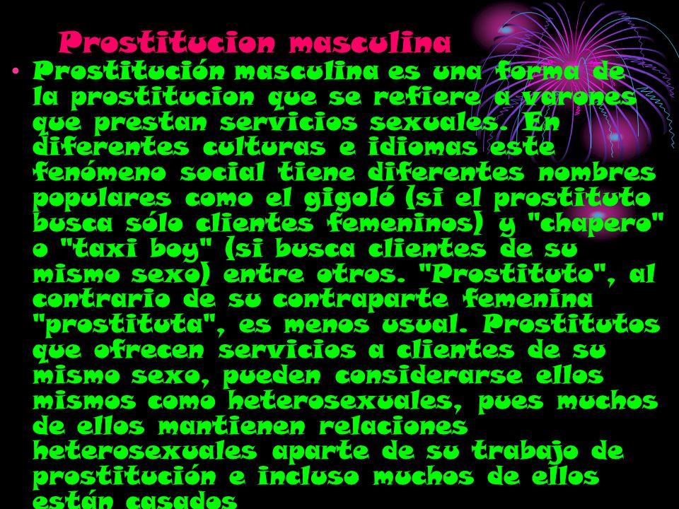 Prostitucion masculina Prostitución masculina es una forma de la prostitucion que se refiere a varones que prestan servicios sexuales. En diferentes c