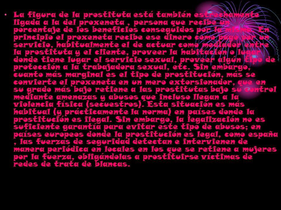 La figura de la prostituta está también estrechamente ligada a la del proxeneta, persona que recibe un porcentaje de los beneficios conseguidos por la