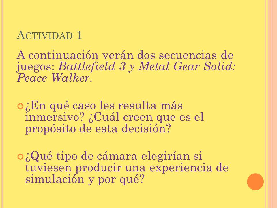 A CTIVIDAD 1 A continuación verán dos secuencias de juegos: Battlefield 3 y Metal Gear Solid: Peace Walker. ¿En qué caso les resulta más inmersivo? ¿C