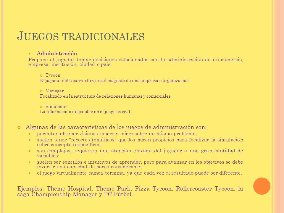 J UEGOS TRADICIONALES Administración Propone al jugador tomar decisiones relacionadas con la administración de un comercio, empresa, institución, ciud