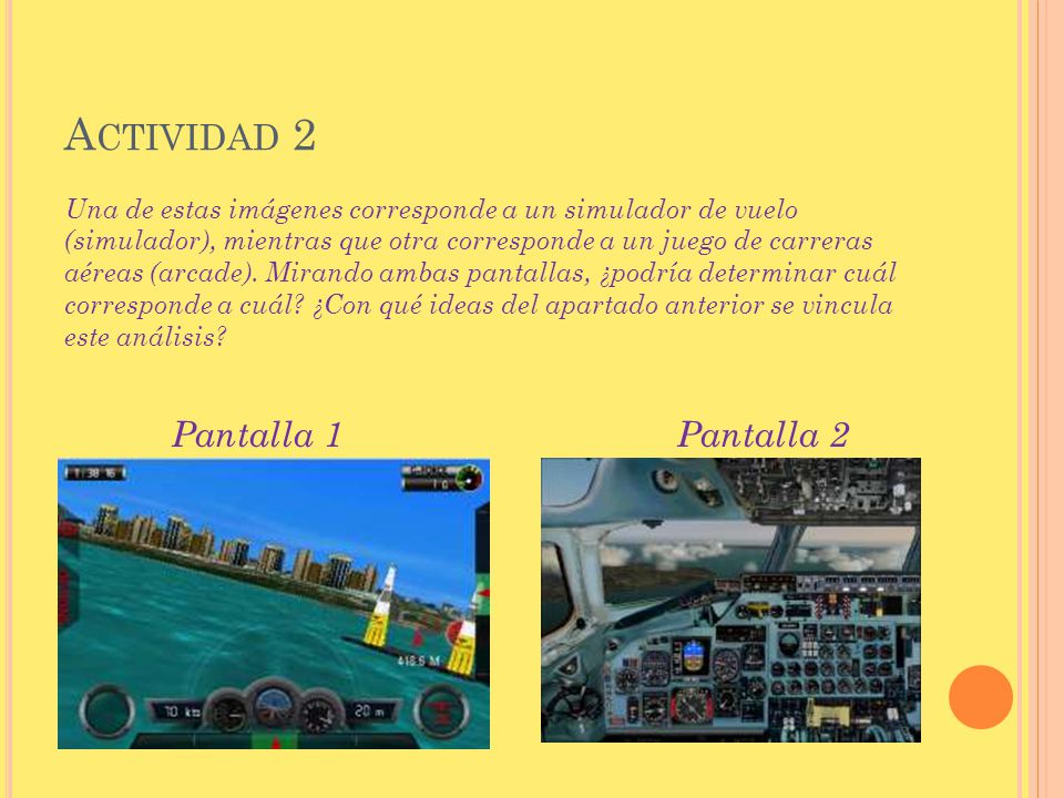 A CTIVIDAD 2 Una de estas imágenes corresponde a un simulador de vuelo (simulador), mientras que otra corresponde a un juego de carreras aéreas (arcad