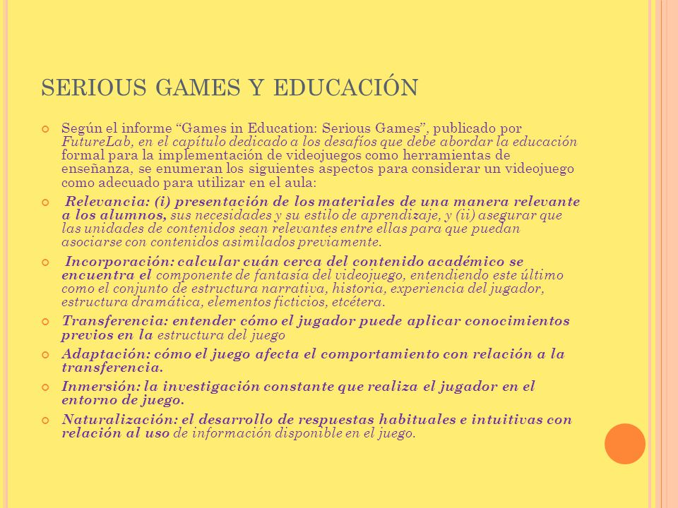 SERIOUS GAMES Y EDUCACIÓN Según el informe Games in Education: Serious Games, publicado por FutureLab, en el capítulo dedicado a los desafíos que debe