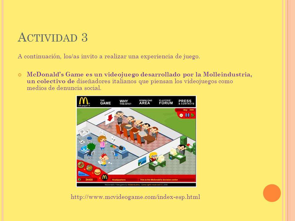 A CTIVIDAD 3 A continuación, los/as invito a realizar una experiencia de juego. McDonalds Game es un videojuego desarrollado por la Molleindustria, un