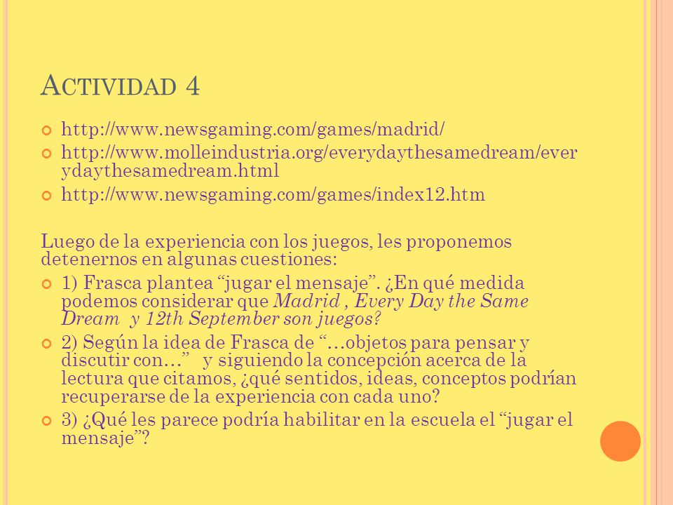 A CTIVIDAD 4 http://www.newsgaming.com/games/madrid/ http://www.molleindustria.org/everydaythesamedream/ever ydaythesamedream.html http://www.newsgami