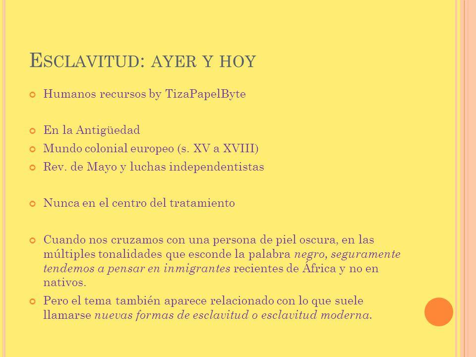 E SCLAVITUD : AYER Y HOY Humanos recursos by TizaPapelByte En la Antigüedad Mundo colonial europeo (s. XV a XVIII) Rev. de Mayo y luchas independentis