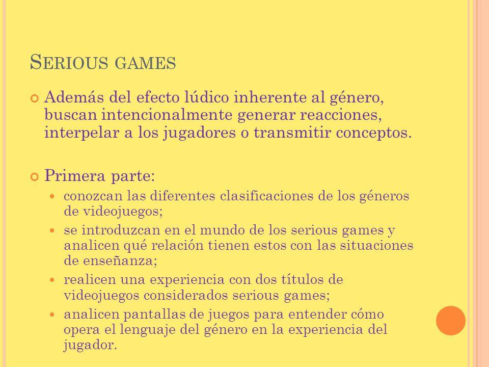 S ERIOUS GAMES Además del efecto lúdico inherente al género, buscan intencionalmente generar reacciones, interpelar a los jugadores o transmitir conce