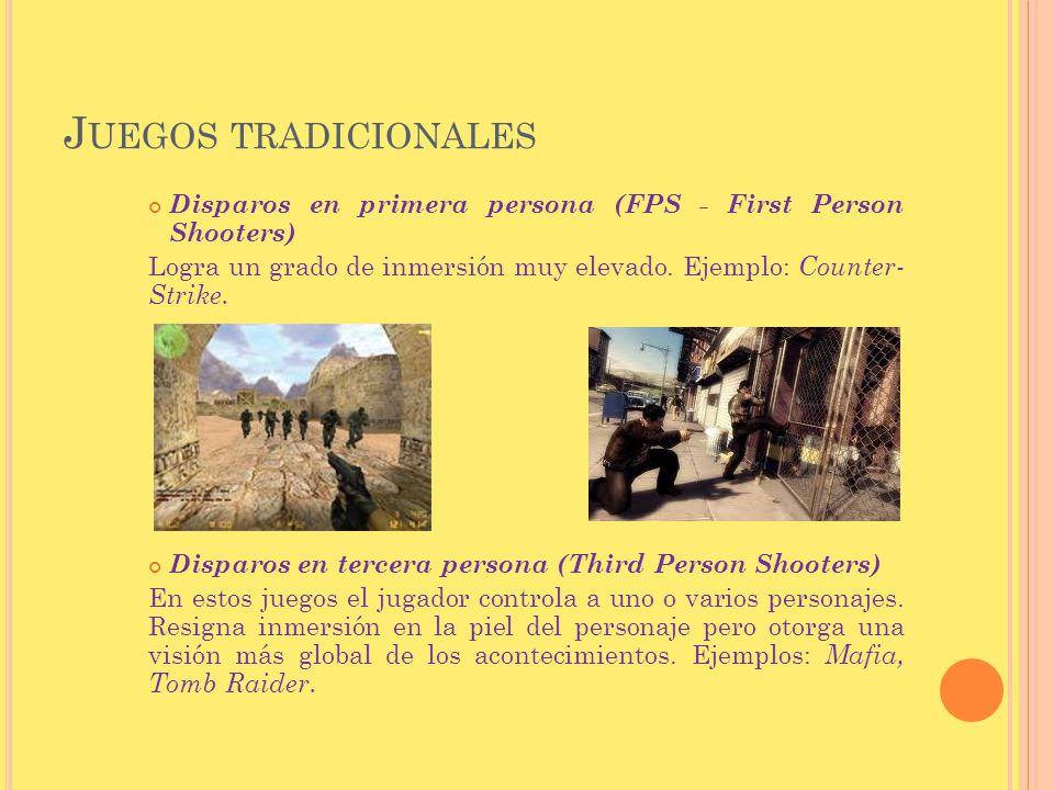 J UEGOS TRADICIONALES Disparos en primera persona (FPS - First Person Shooters) Logra un grado de inmersión muy elevado. Ejemplo: Counter- Strike. Dis