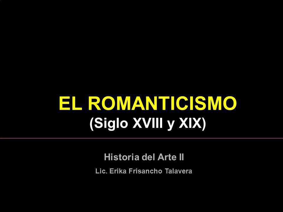 EL ROMANTICISMO (Siglo XVIII y XIX) Historia del Arte II Lic. Erika Frisancho Talavera
