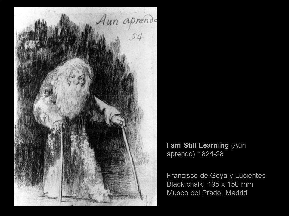 I am Still Learning (Aún aprendo) 1824-28 Francisco de Goya y Lucientes Black chalk, 195 x 150 mm Museo del Prado, Madrid