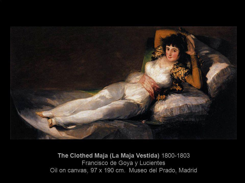 The Clothed Maja (La Maja Vestida) 1800-1803 Francisco de Goya y Lucientes Oil on canvas, 97 x 190 cm. Museo del Prado, Madrid