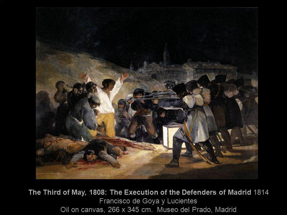 The Third of May, 1808: The Execution of the Defenders of Madrid 1814 Francisco de Goya y Lucientes Oil on canvas, 266 x 345 cm. Museo del Prado, Madr