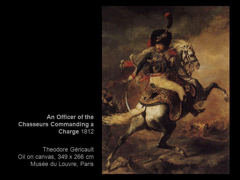 An Officer of the Chasseurs Commanding a Charge 1812 Theodore Géricault Oil on canvas, 349 x 266 cm Musée du Louvre, Paris