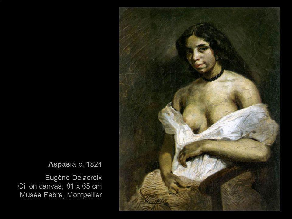 Aspasia c. 1824 Eugène Delacroix Oil on canvas, 81 x 65 cm Musée Fabre, Montpellier