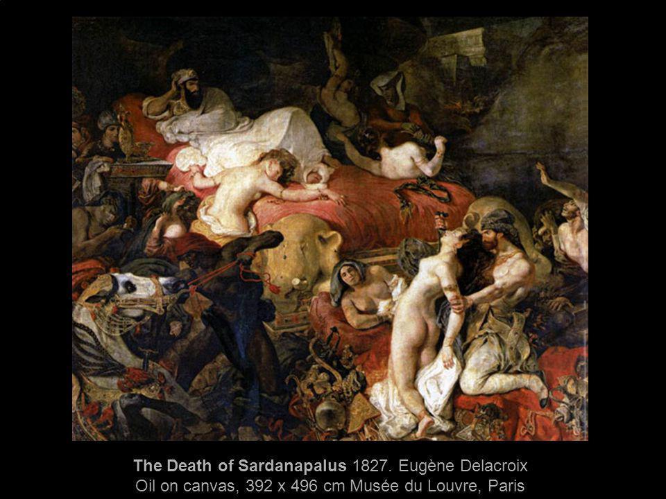 The Death of Sardanapalus 1827. Eugène Delacroix Oil on canvas, 392 x 496 cm Musée du Louvre, Paris