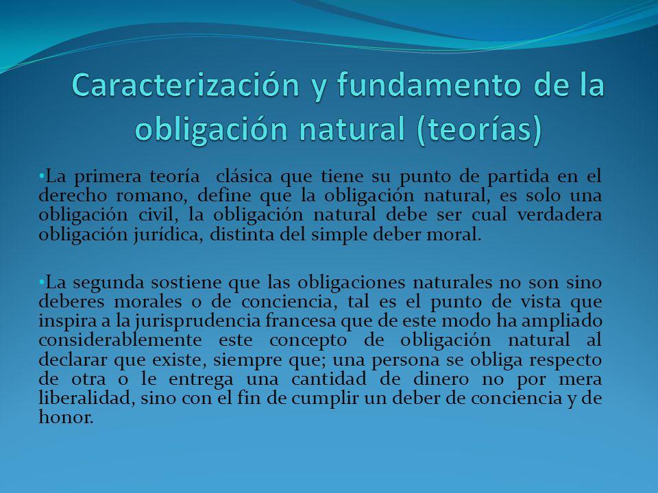 La primera teoría clásica que tiene su punto de partida en el derecho romano, define que la obligación natural, es solo una obligación civil, la obligación natural debe ser cual verdadera obligación jurídica, distinta del simple deber moral.