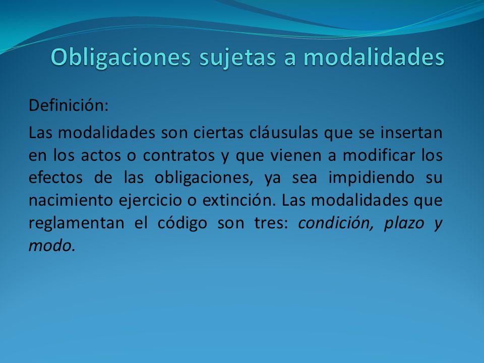 Definición: Las modalidades son ciertas cláusulas que se insertan en los actos o contratos y que vienen a modificar los efectos de las obligaciones, ya sea impidiendo su nacimiento ejercicio o extinción.
