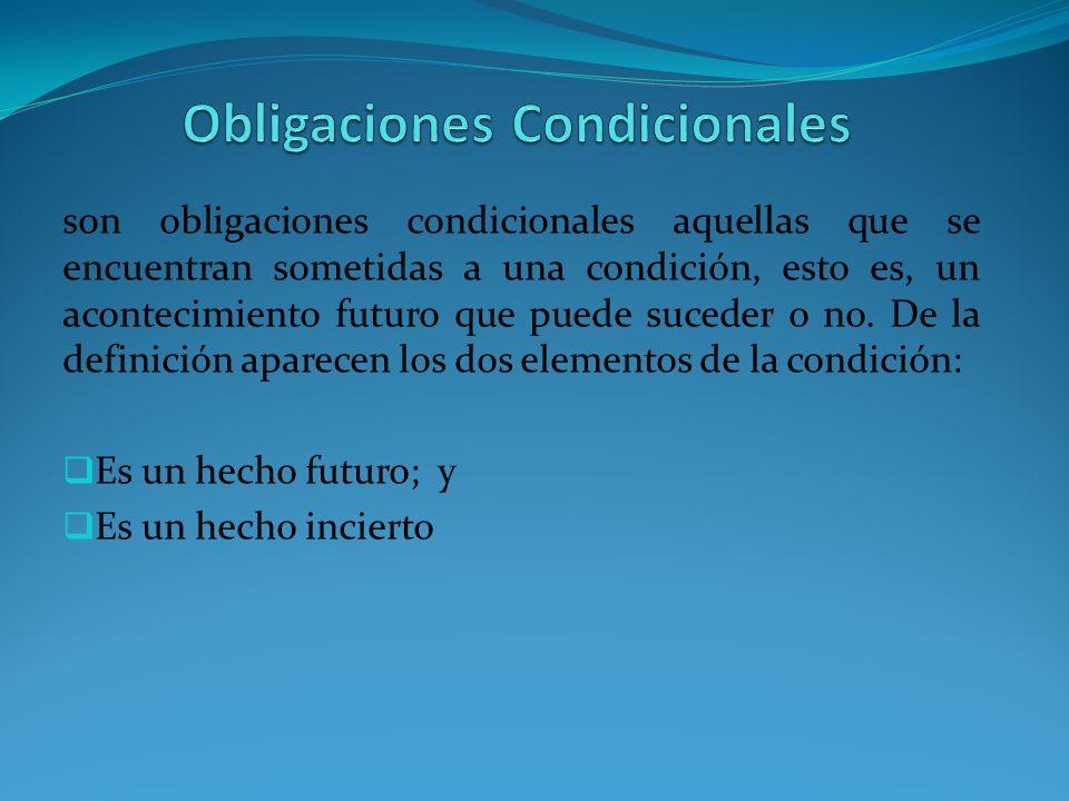 son obligaciones condicionales aquellas que se encuentran sometidas a una condición, esto es, un acontecimiento futuro que puede suceder o no.