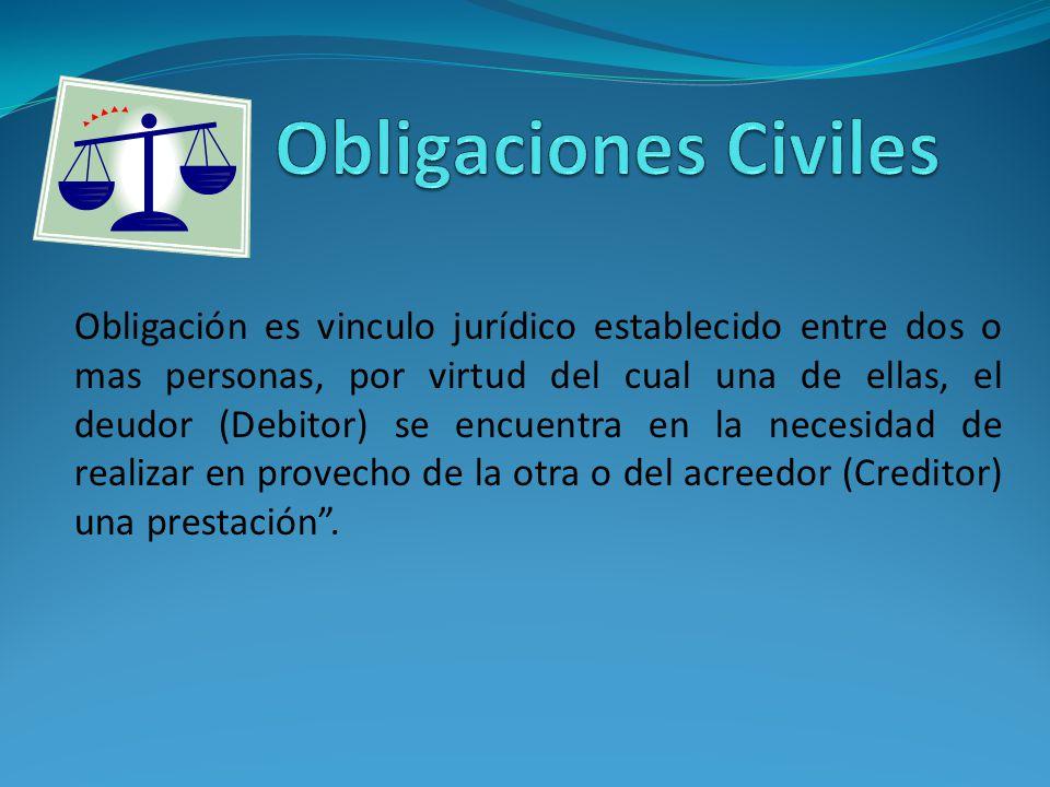 Obligación es vinculo jurídico establecido entre dos o mas personas, por virtud del cual una de ellas, el deudor (Debitor) se encuentra en la necesidad de realizar en provecho de la otra o del acreedor (Creditor) una prestación.