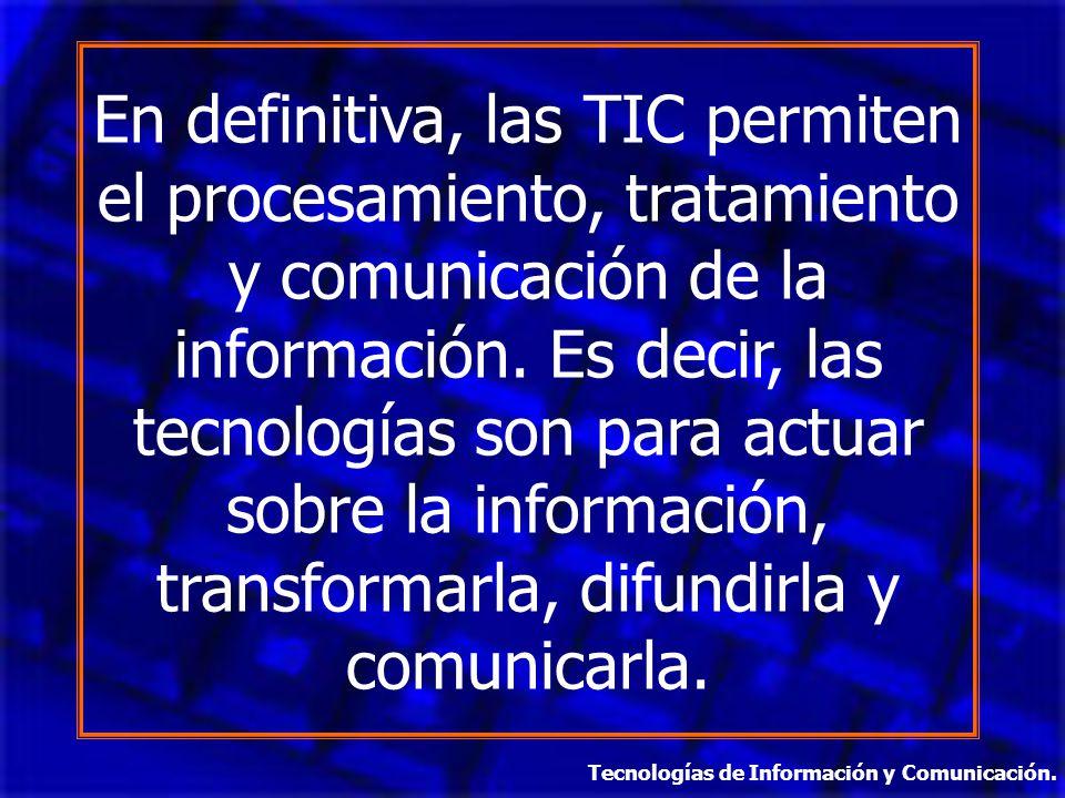 En definitiva, las TIC permiten el procesamiento, tratamiento y comunicación de la información. Es decir, las tecnologías son para actuar sobre la inf
