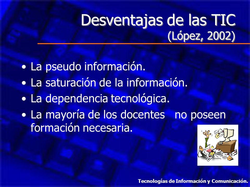 Desventajas de las TIC (López, 2002) Desventajas de las TIC (López, 2002) La pseudo información. La saturación de la información. La dependencia tecno