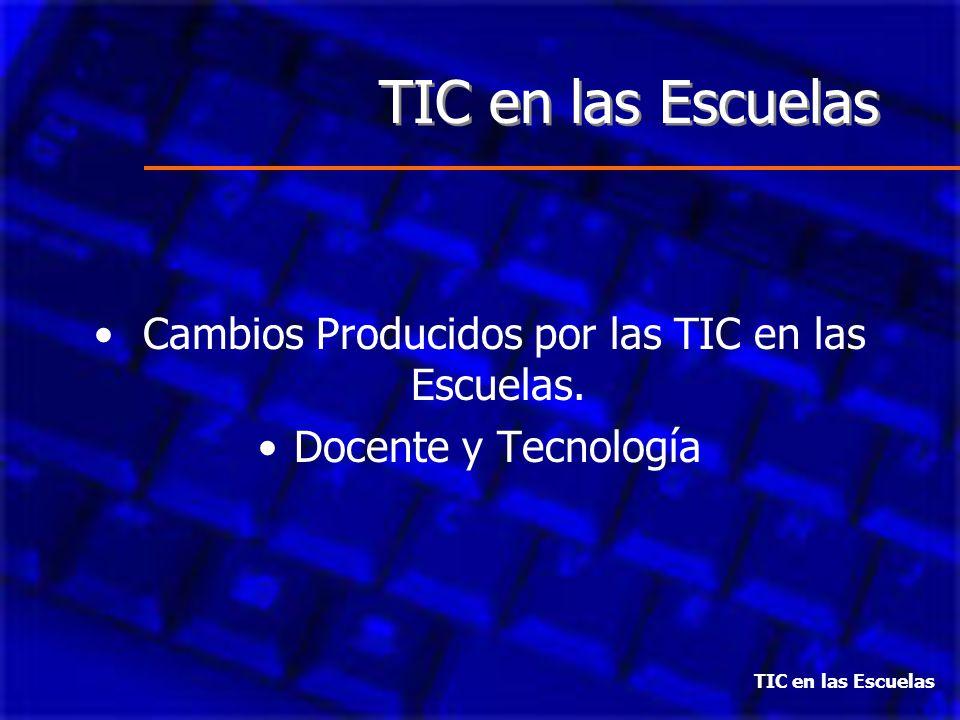TIC en las Escuelas Cambios Producidos por las TIC en las Escuelas. Docente y Tecnología TIC en las Escuelas