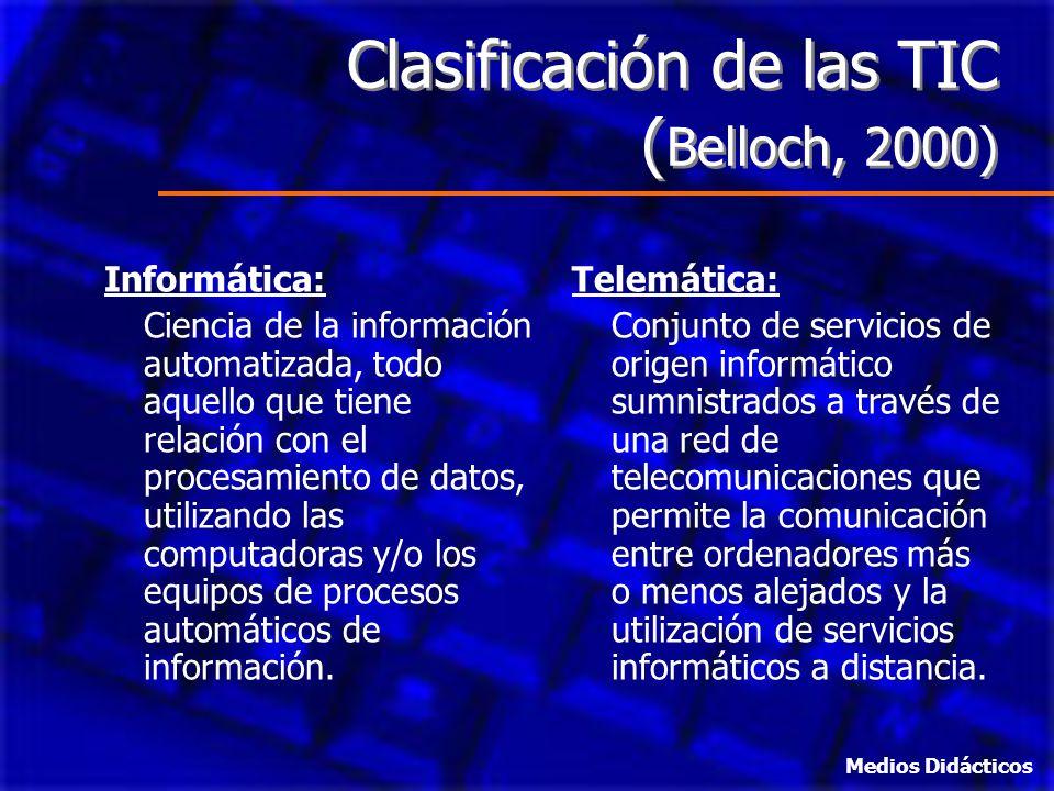 Clasificación de las TIC ( Belloch, 2000) Informática: Ciencia de la información automatizada, todo aquello que tiene relación con el procesamiento de