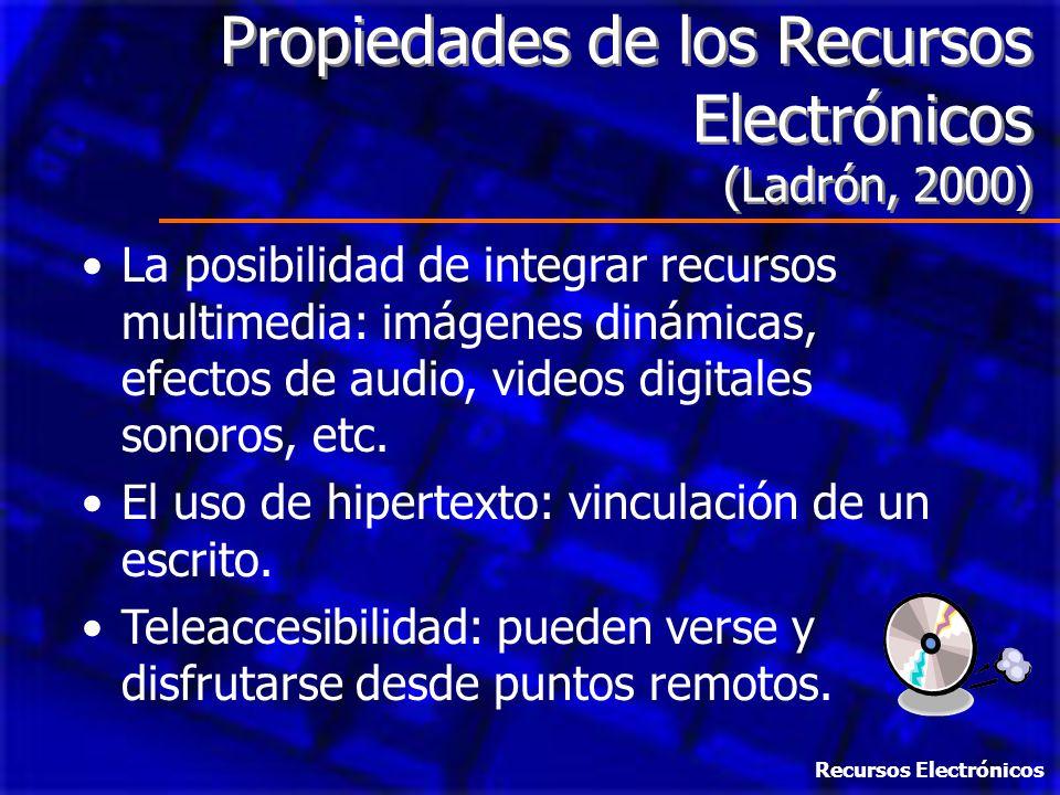 Propiedades de los Recursos Electrónicos (Ladrón, 2000) La posibilidad de integrar recursos multimedia: imágenes dinámicas, efectos de audio, videos d