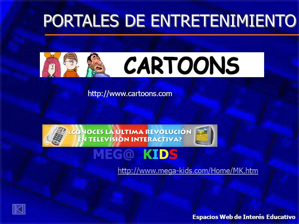 PORTALES DE ENTRETENIMIENTO http://www.cartoons.com MEG@ KIDS http://www.mega-kids.com/Home/MK.htm Espacios Web de Interés Educativo