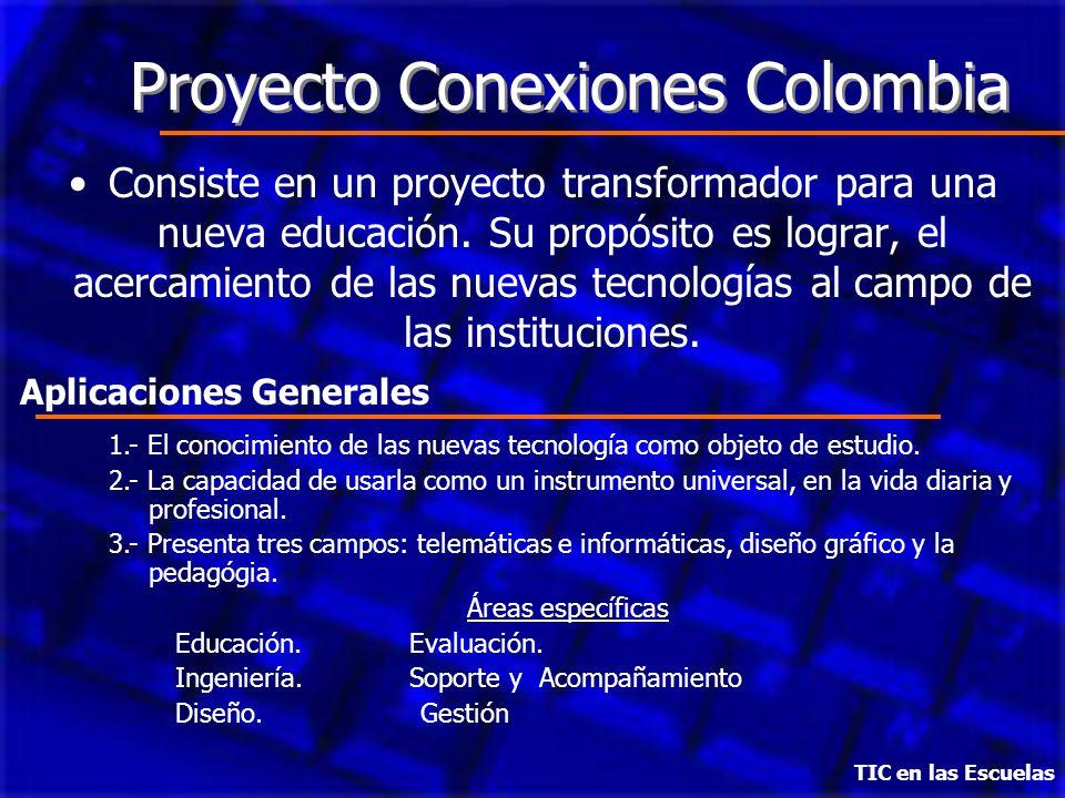 TIC en las Escuelas Proyecto Conexiones Colombia Consiste en un proyecto transformador para una nueva educación. Su propósito es lograr, el acercamien