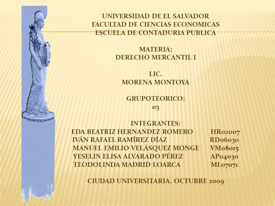 UNIVERSIDAD DE EL SALVADOR FACULTAD DE CIENCIAS ECONOMICAS ESCUELA DE CONTADURIA PUBLICA MATERIA: DERECHO MERCANTIL I LIC. MORENA MONTOYA GRUPOTEORICO