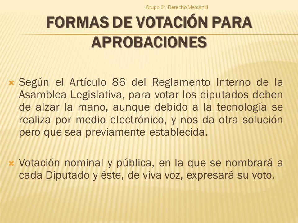 FORMAS DE VOTACIÓN PARA APROBACIONES Según el Artículo 86 del Reglamento Interno de la Asamblea Legislativa, para votar los diputados deben de alzar la mano, aunque debido a la tecnología se realiza por medio electrónico, y nos da otra solución pero que sea previamente establecida.