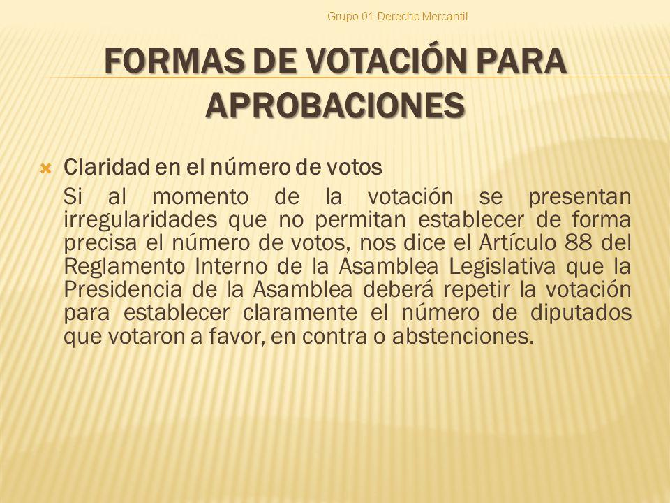 FORMAS DE VOTACIÓN PARA APROBACIONES Claridad en el número de votos Si al momento de la votación se presentan irregularidades que no permitan establecer de forma precisa el número de votos, nos dice el Artículo 88 del Reglamento Interno de la Asamblea Legislativa que la Presidencia de la Asamblea deberá repetir la votación para establecer claramente el número de diputados que votaron a favor, en contra o abstenciones.