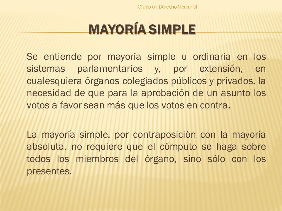 MAYORÍA SIMPLE Se entiende por mayoría simple u ordinaria en los sistemas parlamentarios y, por extensión, en cualesquiera órganos colegiados públicos