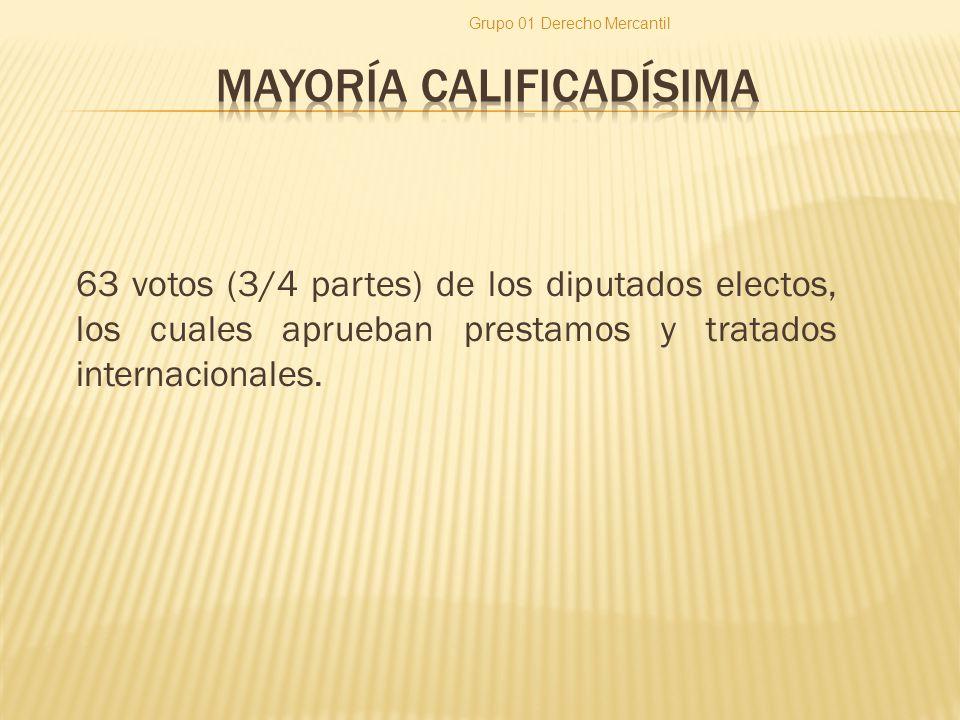 63 votos (3/4 partes) de los diputados electos, los cuales aprueban prestamos y tratados internacionales. Grupo 01 Derecho Mercantil
