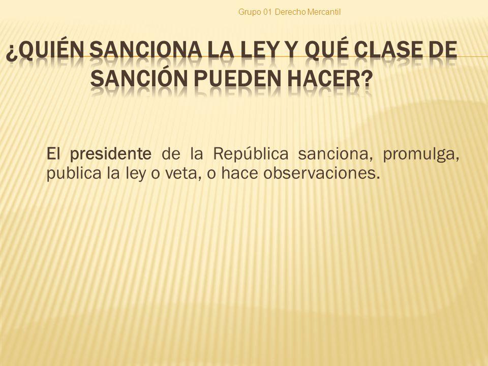 El presidente de la República sanciona, promulga, publica la ley o veta, o hace observaciones. Grupo 01 Derecho Mercantil