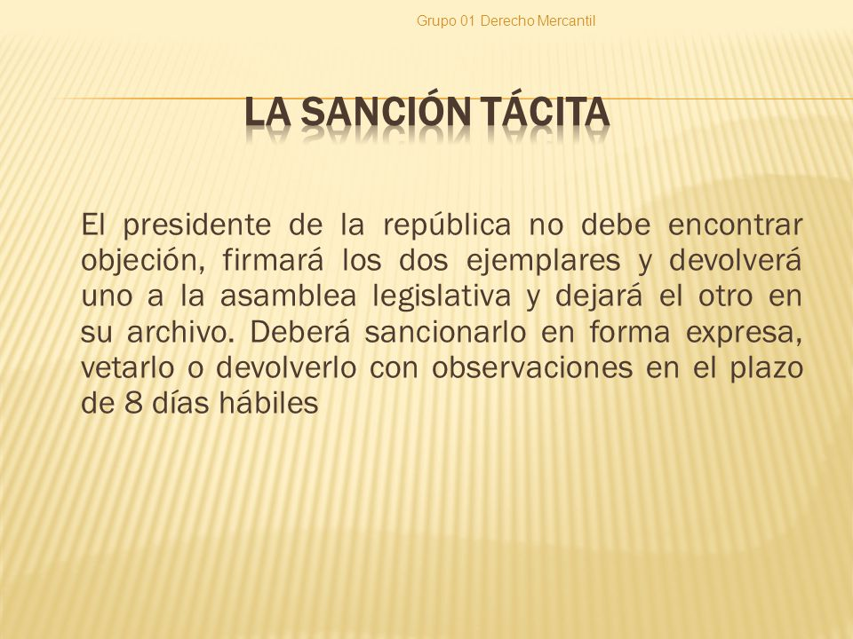 El presidente de la república no debe encontrar objeción, firmará los dos ejemplares y devolverá uno a la asamblea legislativa y dejará el otro en su