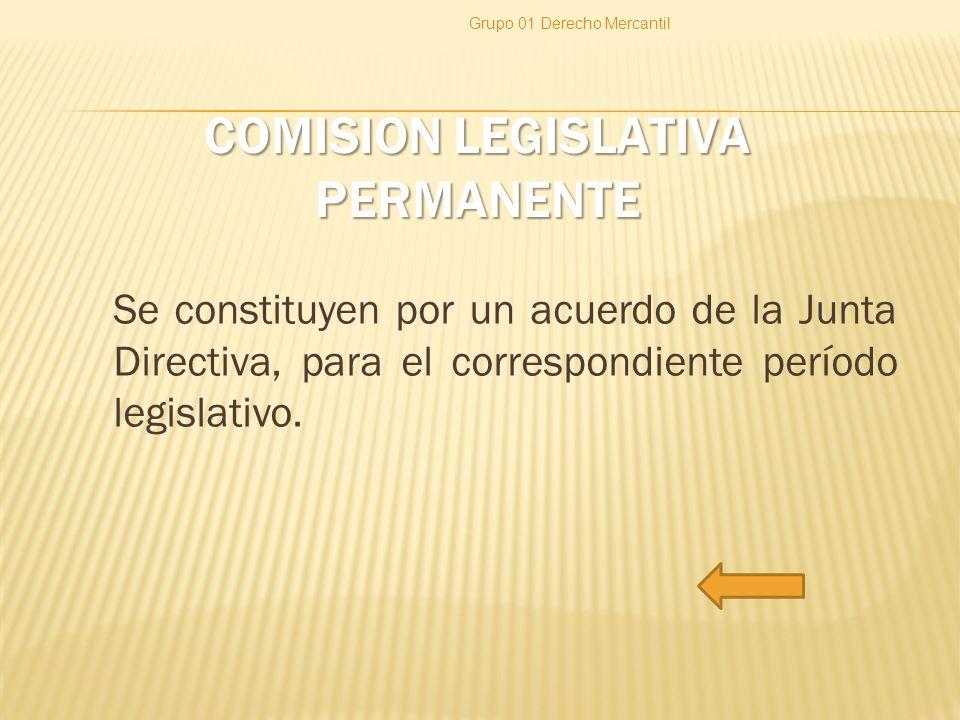 COMISION LEGISLATIVA PERMANENTE Se constituyen por un acuerdo de la Junta Directiva, para el correspondiente período legislativo. Grupo 01 Derecho Mer